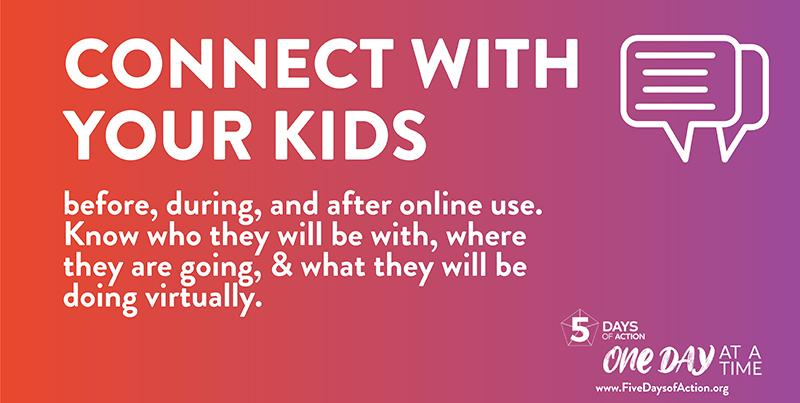 Connect with your kids before, during, and after online use. Know who they will be with, where they are going, & what they will be doing virtually.