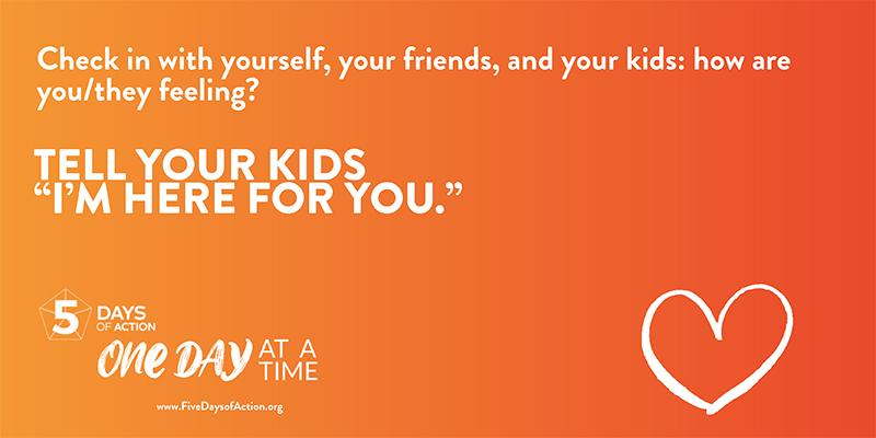"Check in with yourself, your friends, and your kids: how are you/they feeling? Tell your kids ""I'm here for you."""